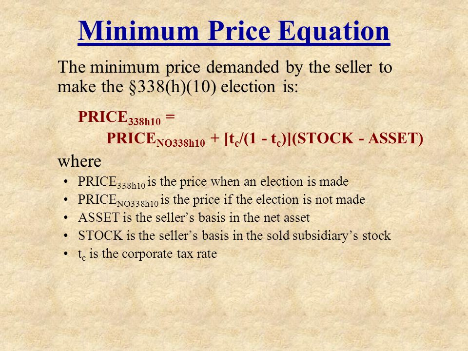 Minimum Price Equation The minimum price demanded by the seller to make the §338(h)(10) election is: PRICE 338h10 = PRICE NO338h10 + [t c /(1 - t c )]
