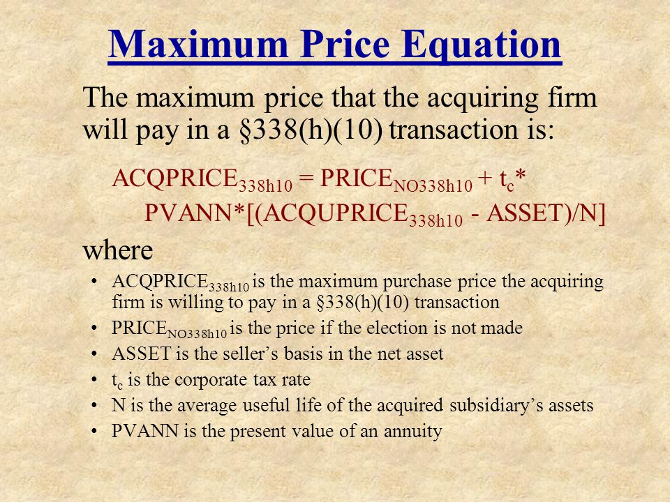 Maximum Price Equation The maximum price that the acquiring firm will pay in a §338(h)(10) transaction is: ACQPRICE 338h10 = PRICE NO338h10 + t c * PV