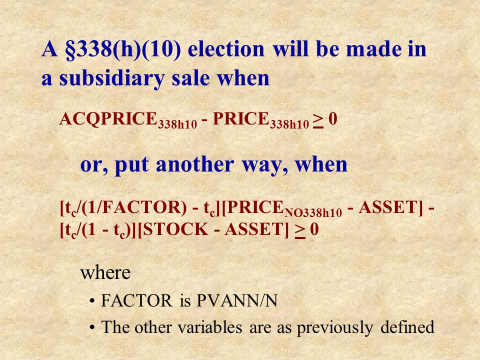 A §338(h)(10) election will be made in a subsidiary sale when ACQPRICE 338h10 - PRICE 338h10 > 0 or, put another way, when [t c /(1/FACTOR) - t c ][PR