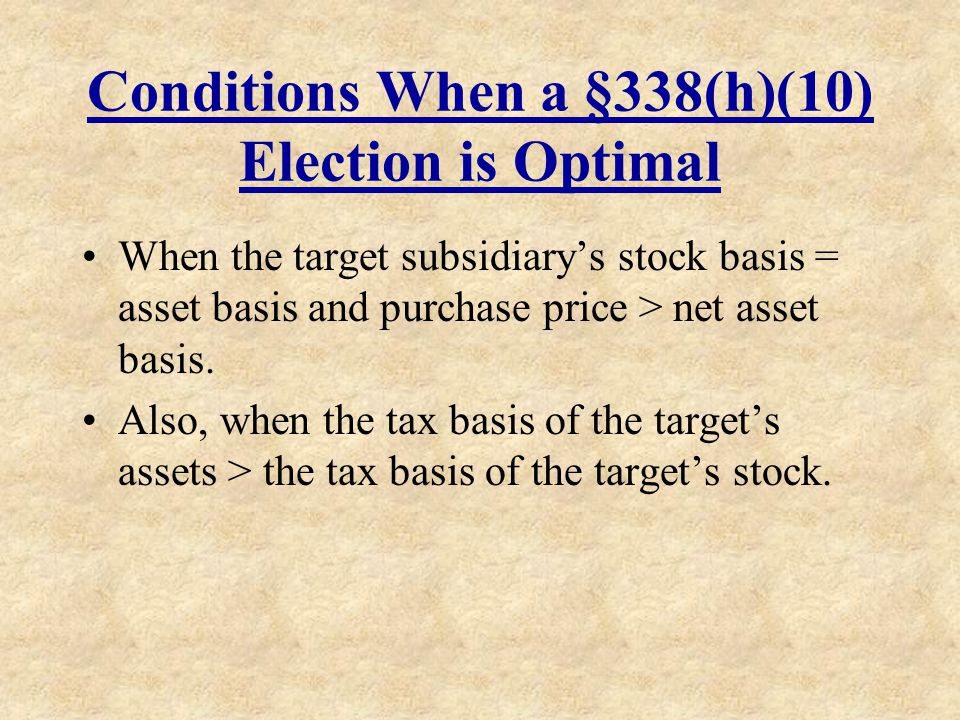 Conditions When a §338(h)(10) Election is Optimal When the target subsidiarys stock basis = asset basis and purchase price > net asset basis. Also, wh