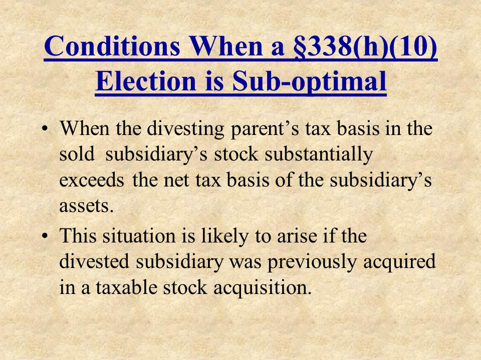 Conditions When a §338(h)(10) Election is Sub-optimal When the divesting parents tax basis in the sold subsidiarys stock substantially exceeds the net