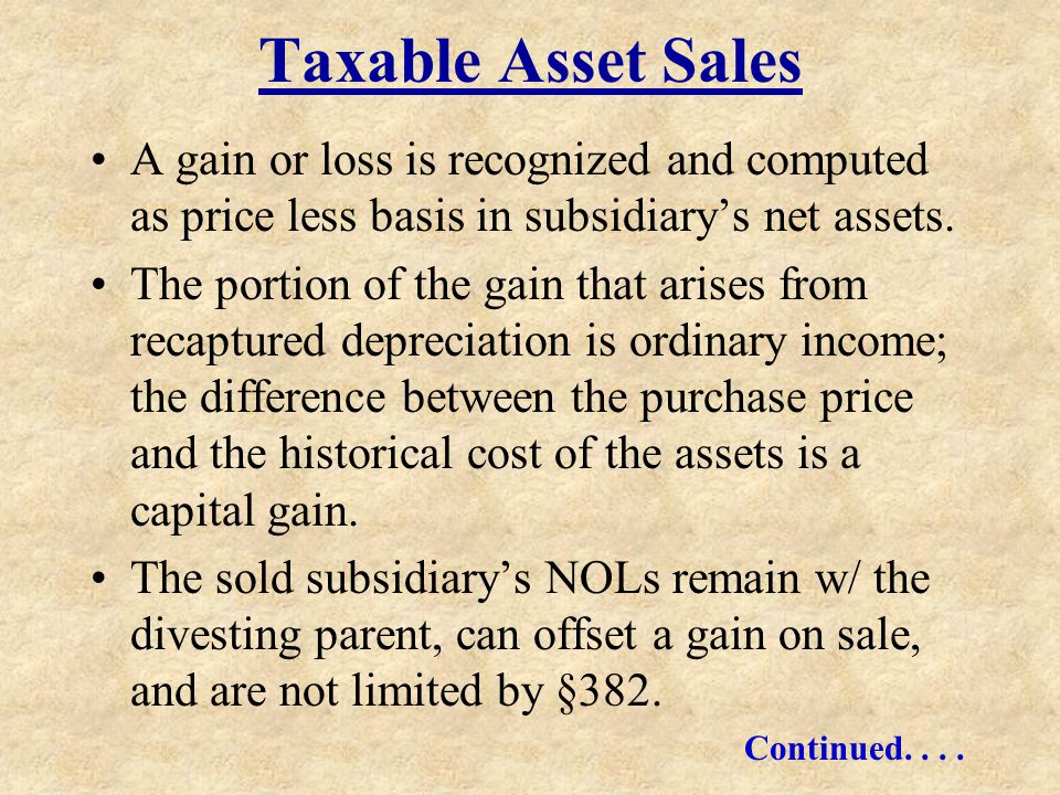Taxable Asset Sales A gain or loss is recognized and computed as price less basis in subsidiarys net assets. The portion of the gain that arises from