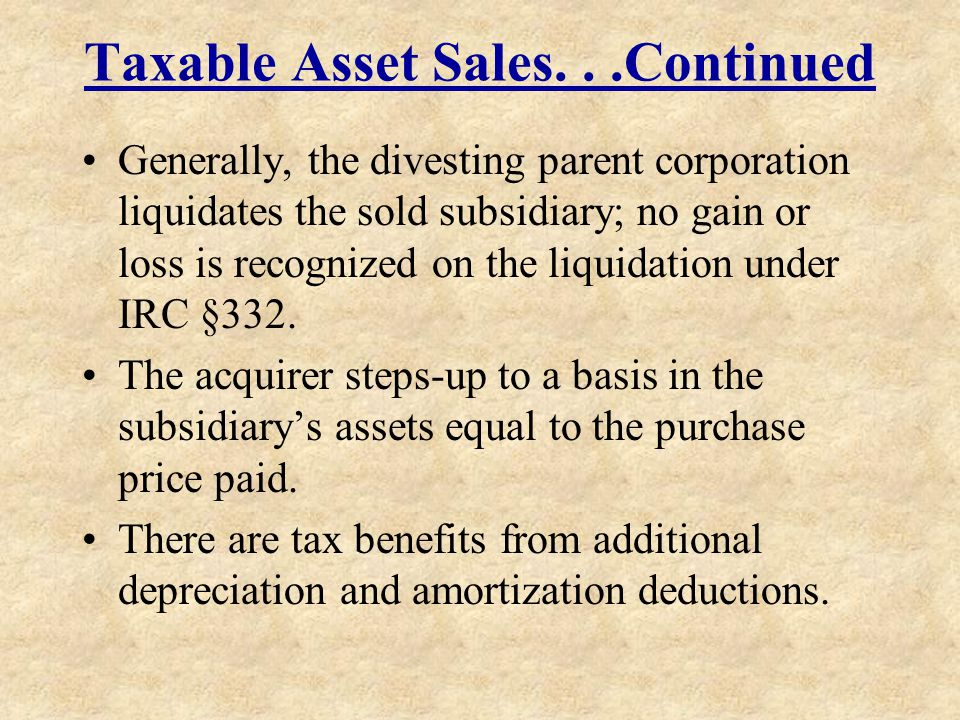 Taxable Asset Sales...Continued Generally, the divesting parent corporation liquidates the sold subsidiary; no gain or loss is recognized on the liqui