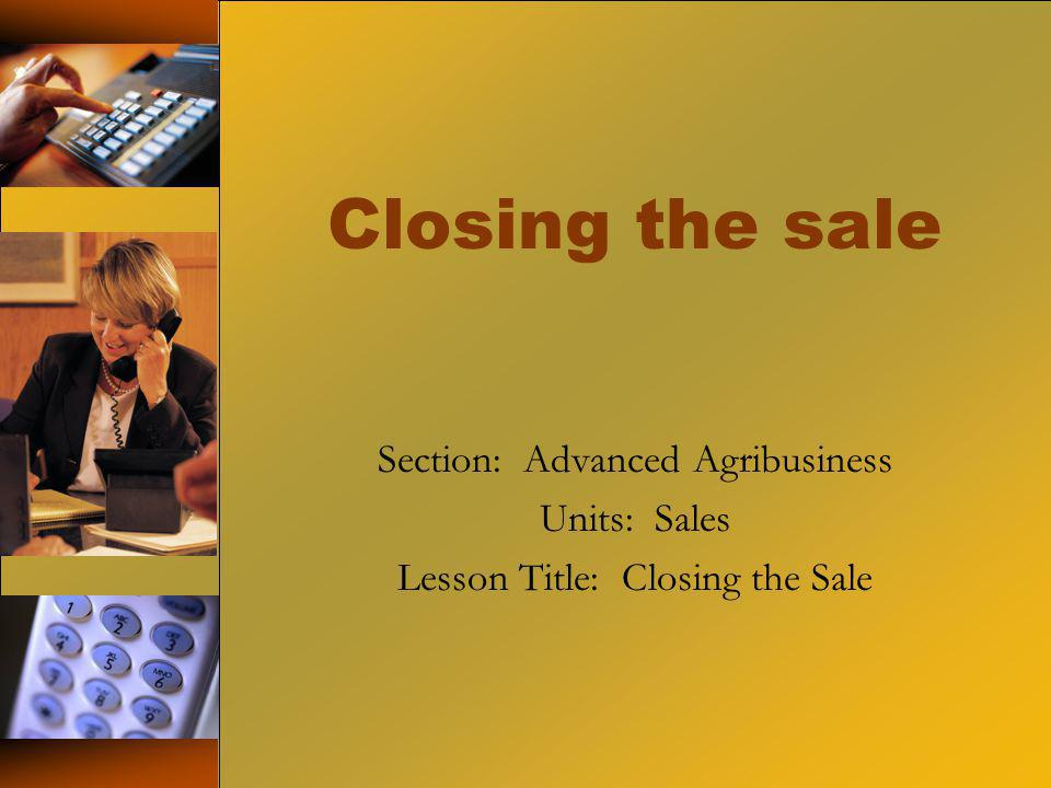 Closing the sale Section: Advanced Agribusiness Units: Sales Lesson Title: Closing the Sale