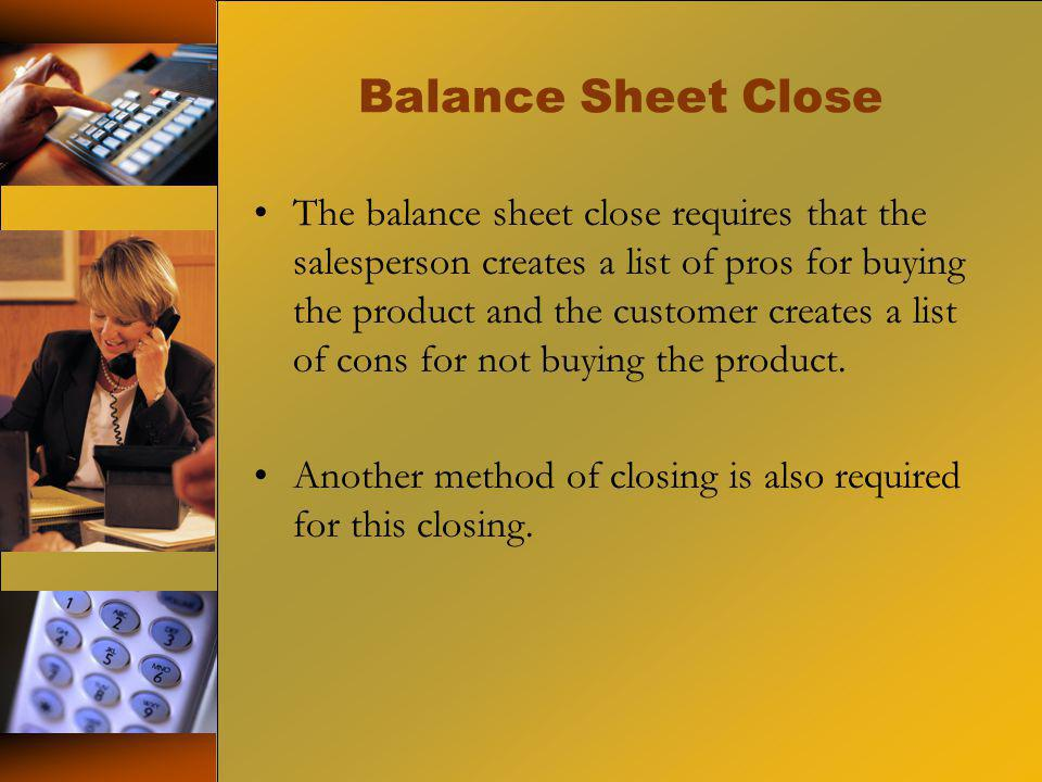 Balance Sheet Close The balance sheet close requires that the salesperson creates a list of pros for buying the product and the customer creates a lis