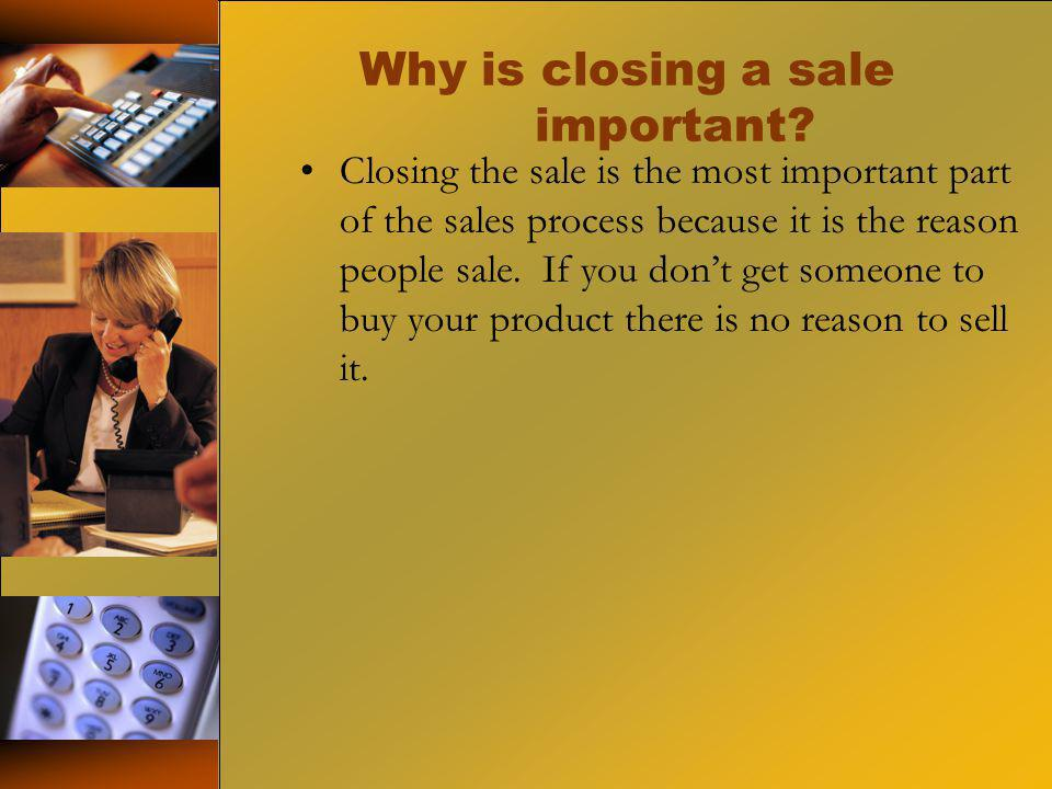 Why is closing a sale important? Closing the sale is the most important part of the sales process because it is the reason people sale. If you dont ge