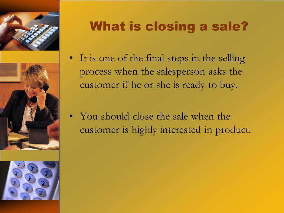 What is closing a sale? It is one of the final steps in the selling process when the salesperson asks the customer if he or she is ready to buy. You s