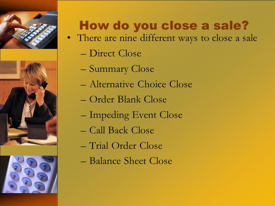 How do you close a sale? There are nine different ways to close a sale –Direct Close –Summary Close –Alternative Choice Close –Order Blank Close –Impe