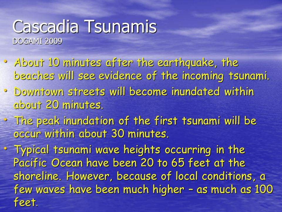 Cascadia Tsunamis DOGAMI 2009 About 10 minutes after the earthquake, the beaches will see evidence of the incoming tsunami. About 10 minutes after the