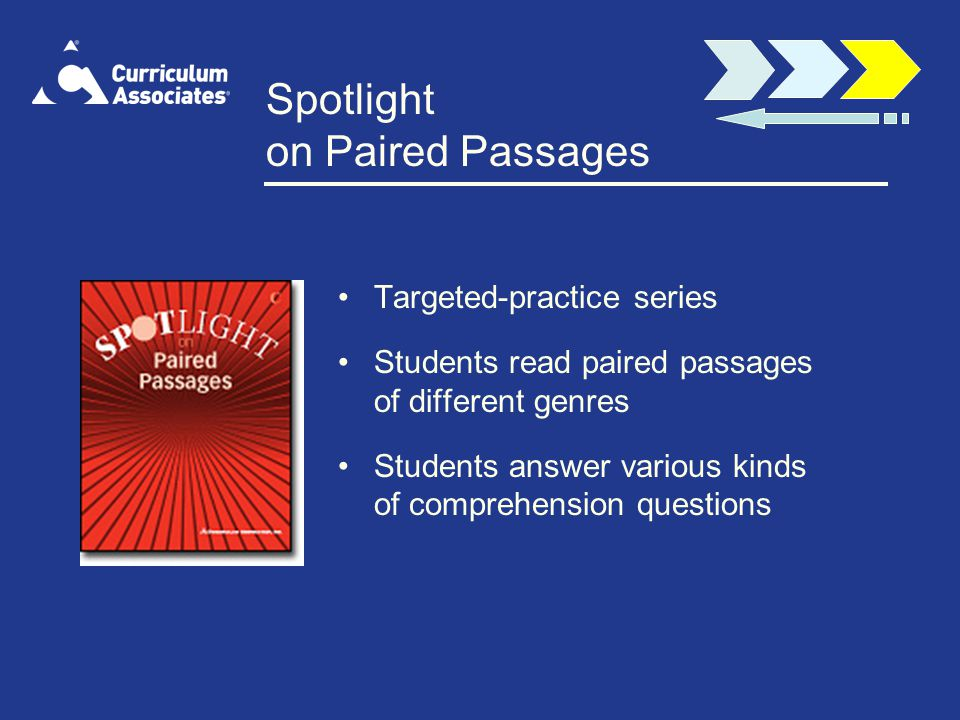 Spotlight on Paired Passages Targeted-practice series Students read paired passages of different genres Students answer various kinds of comprehension questions