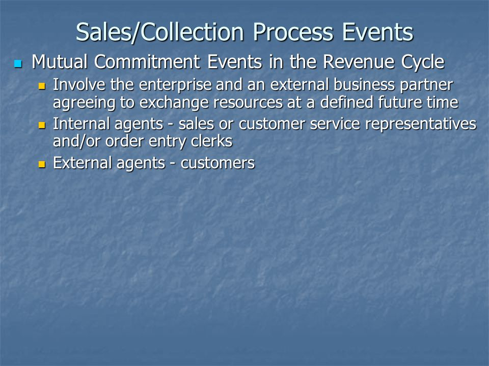 Sales/Collection Process Events Economic Decrement Events in the Revenue Cycle Economic Decrement Events in the Revenue Cycle Represent the revenue generating activities Represent the revenue generating activities Resources vary for different types of businesses Resources vary for different types of businesses Inventory, Labor,Temporary use of asset Inventory, Labor,Temporary use of asset Internal Agents -- salespeople, shipping clerks, delivery clerks, and service engagement personnel Internal Agents -- salespeople, shipping clerks, delivery clerks, and service engagement personnel External Agents -- customers or clients External Agents -- customers or clients