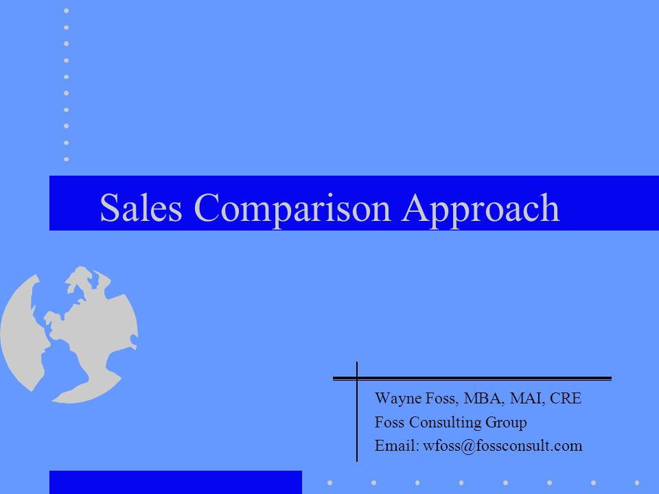 Sales Comparison Approach Wayne Foss, MBA, MAI, CRE Foss Consulting Group Email: wfoss@fossconsult.com