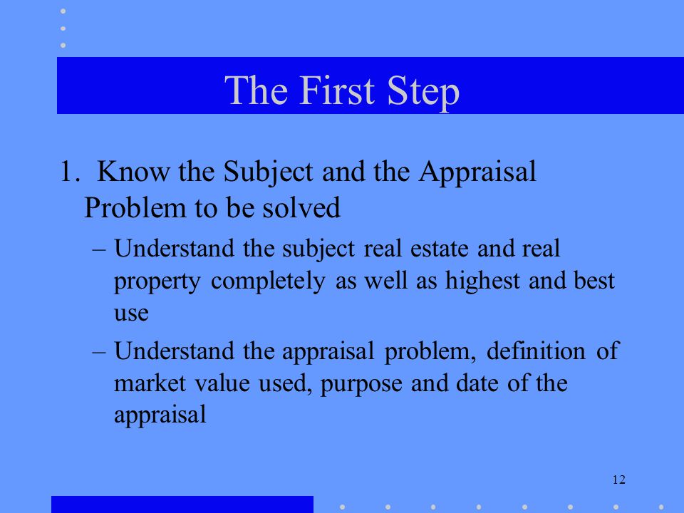 12 The First Step 1. Know the Subject and the Appraisal Problem to be solved –Understand the subject real estate and real property completely as well