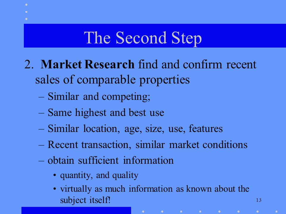 13 The Second Step 2. Market Research find and confirm recent sales of comparable properties –Similar and competing; –Same highest and best use –Simil