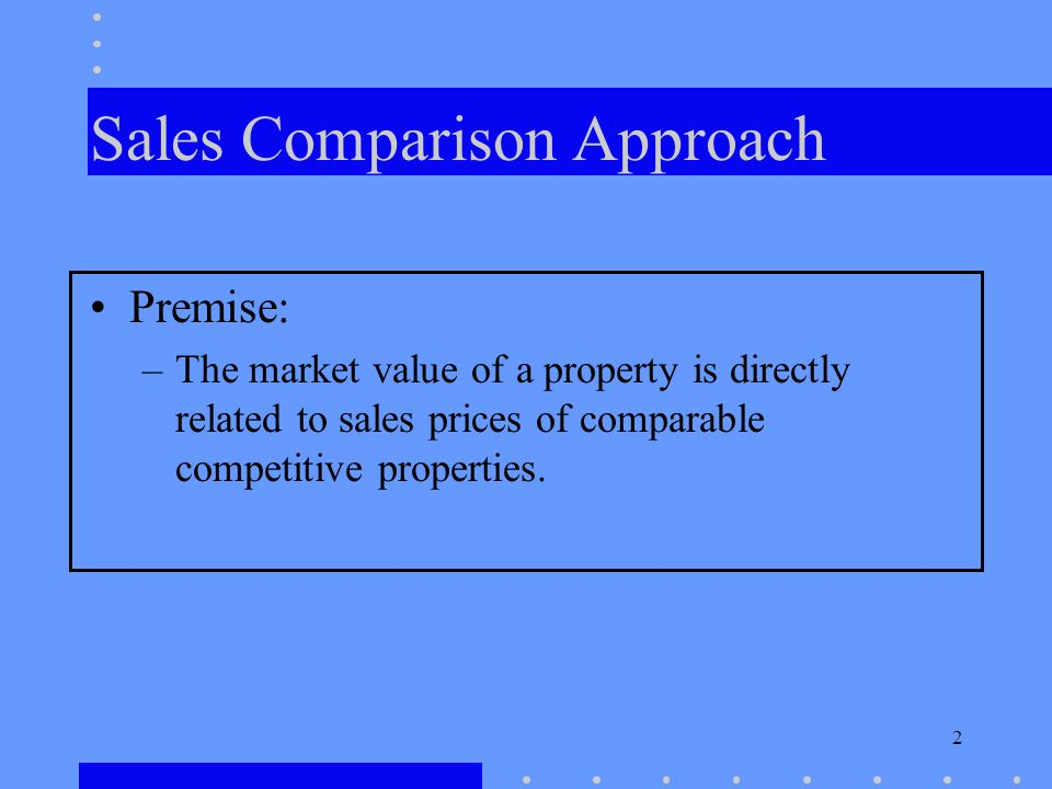 2 Sales Comparison Approach Premise: –The market value of a property is directly related to sales prices of comparable competitive properties.