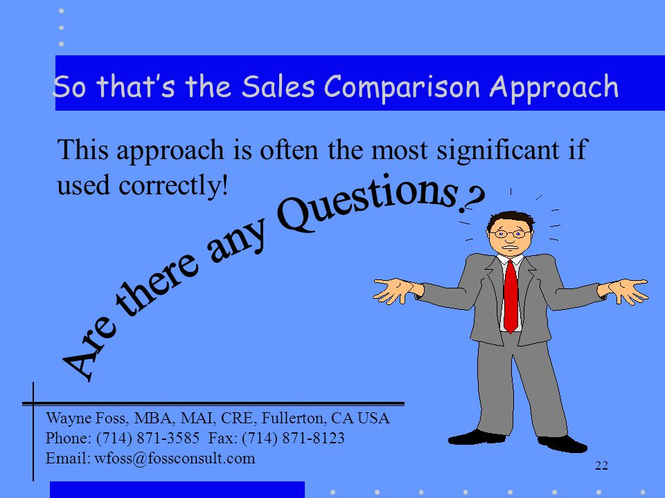 22 So thats the Sales Comparison Approach This approach is often the most significant if used correctly! Wayne Foss, MBA, MAI, CRE, Fullerton, CA USA