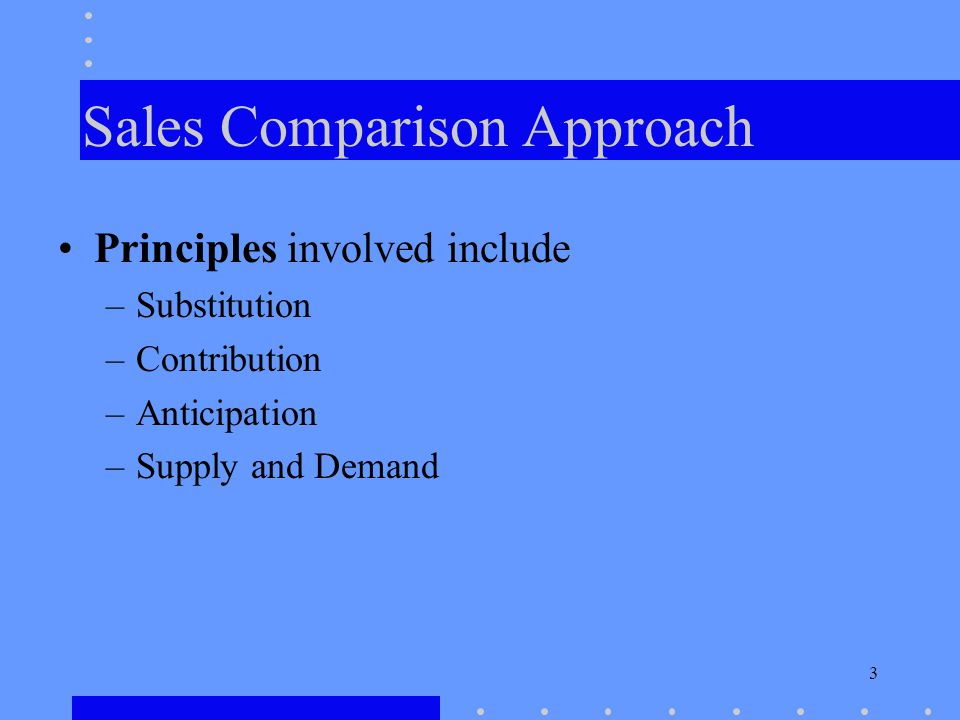 3 Sales Comparison Approach Principles involved include –Substitution –Contribution –Anticipation –Supply and Demand
