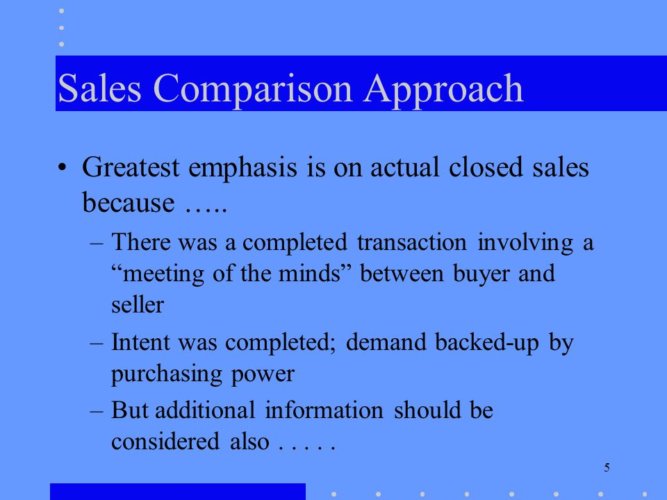 5 Sales Comparison Approach Greatest emphasis is on actual closed sales because …..