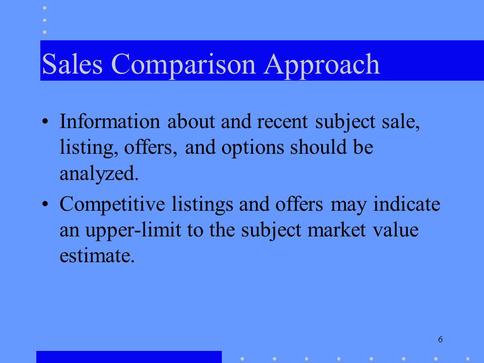 6 Sales Comparison Approach Information about and recent subject sale, listing, offers, and options should be analyzed. Competitive listings and offer