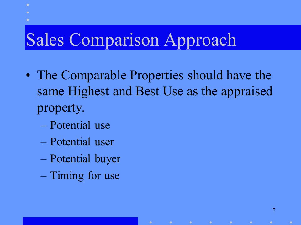 7 Sales Comparison Approach The Comparable Properties should have the same Highest and Best Use as the appraised property.