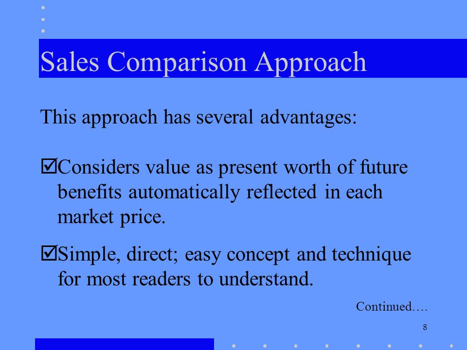 8 Sales Comparison Approach This approach has several advantages: Considers value as present worth of future benefits automatically reflected in each market price.