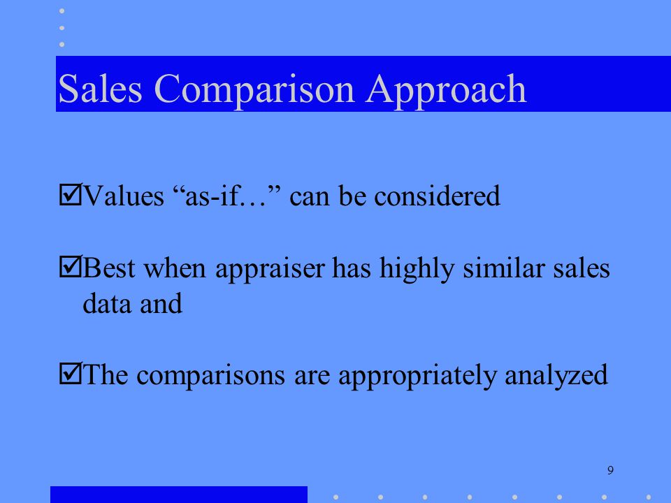 9 Sales Comparison Approach Values as-if… can be considered Best when appraiser has highly similar sales data and The comparisons are appropriately an