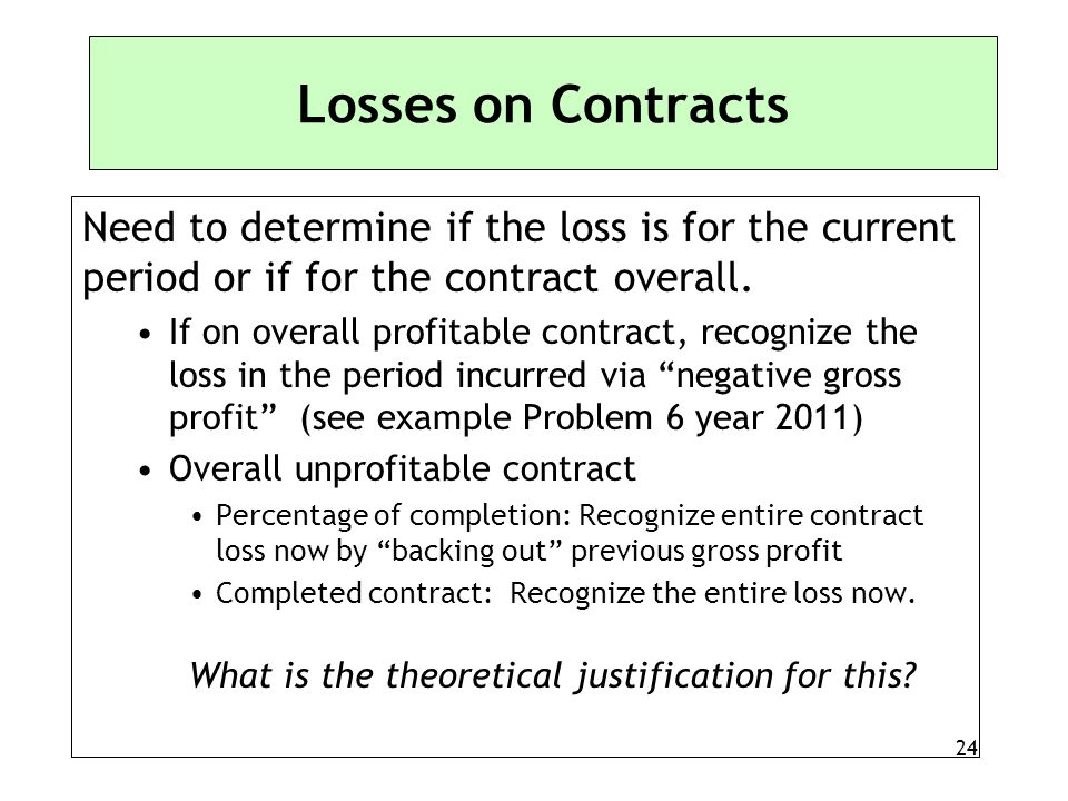 24 Losses on Contracts Need to determine if the loss is for the current period or if for the contract overall. If on overall profitable contract, reco