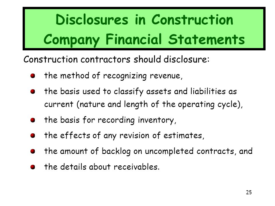 Construction contractors should disclosure: the method of recognizing revenue, the basis used to classify assets and liabilities as current (nature an