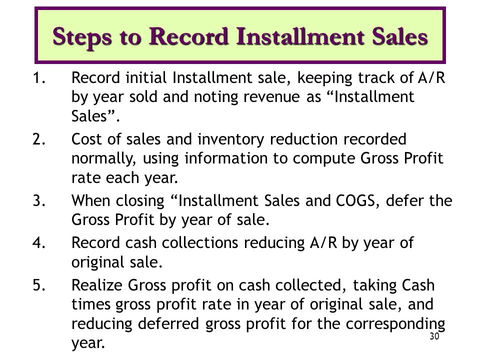 30 Steps to Record Installment Sales 1.Record initial Installment sale, keeping track of A/R by year sold and noting revenue as Installment Sales. 2.C