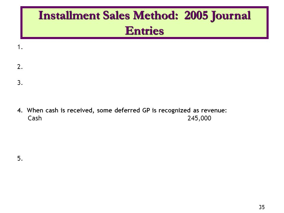35 1. 2. 3. 4. When cash is received, some deferred GP is recognized as revenue: Cash245,000 5. Installment Sales Method: 2005 Journal Entries 35