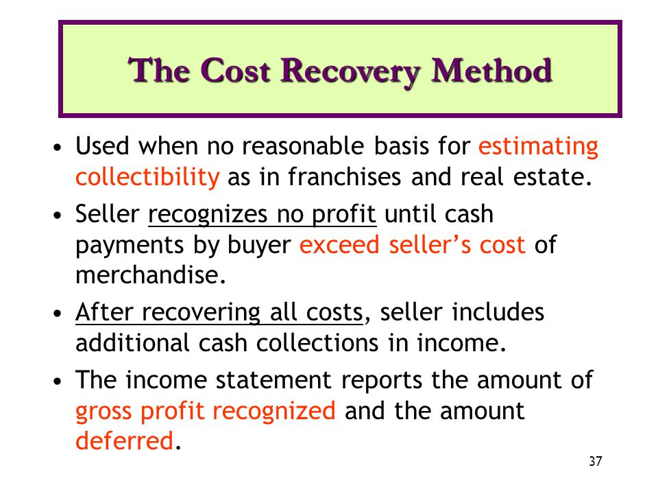 37 Used when no reasonable basis for estimating collectibility as in franchises and real estate. Seller recognizes no profit until cash payments by bu
