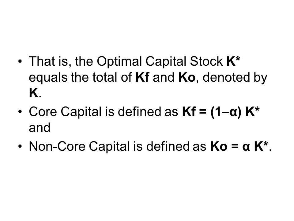 That is, the Optimal Capital Stock K* equals the total of Kf and Ko, denoted by K. Core Capital is defined as Kf = (1–α) K* and Non-Core Capital is de