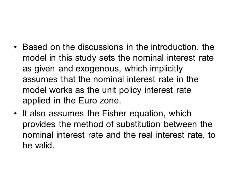 Based on the discussions in the introduction, the model in this study sets the nominal interest rate as given and exogenous, which implicitly assumes that the nominal interest rate in the model works as the unit policy interest rate applied in the Euro zone.