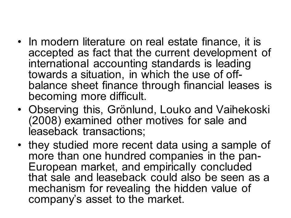 In modern literature on real estate finance, it is accepted as fact that the current development of international accounting standards is leading towards a situation, in which the use of off- balance sheet finance through financial leases is becoming more difficult.