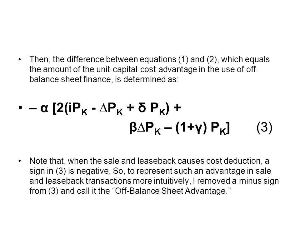 Then, the difference between equations (1) and (2), which equals the amount of the unit-capital-cost-advantage in the use of off- balance sheet financ