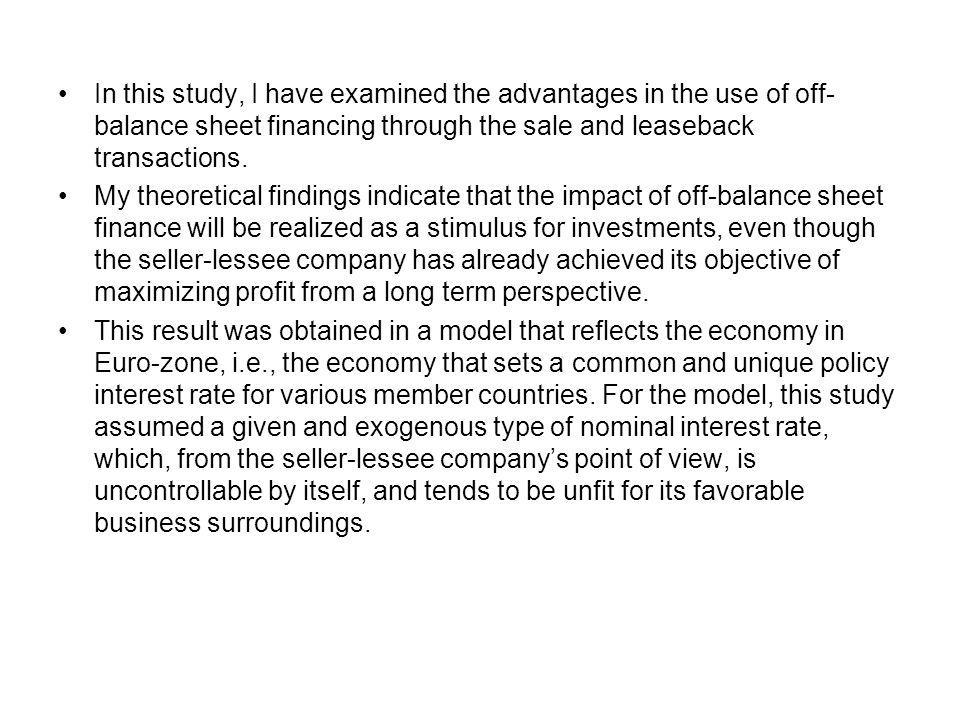 In this study, I have examined the advantages in the use of off- balance sheet financing through the sale and leaseback transactions. My theoretical f