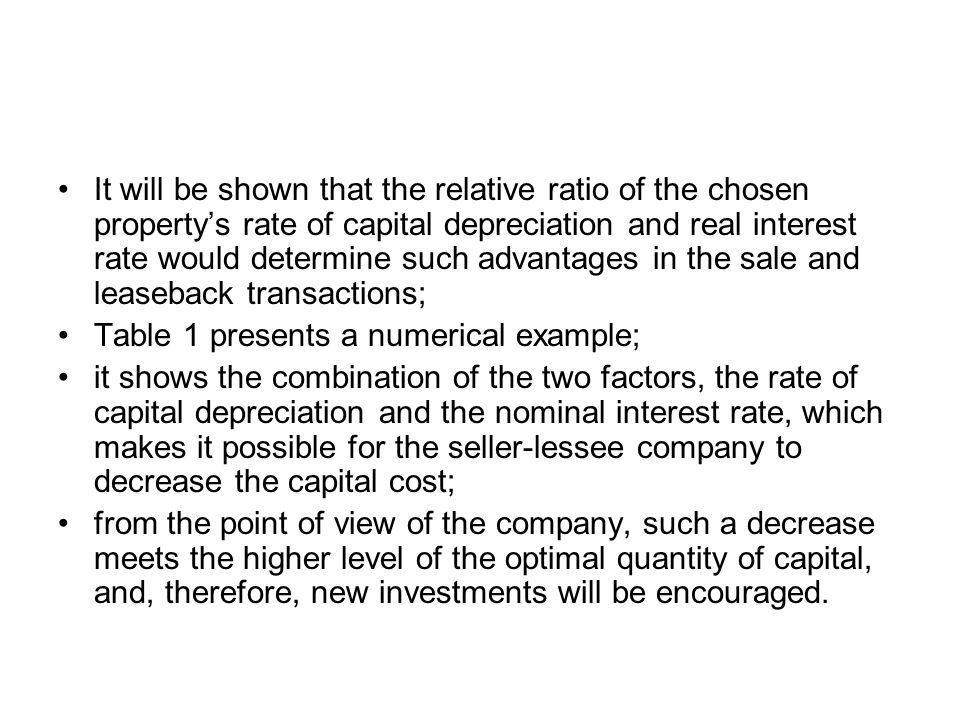 It will be shown that the relative ratio of the chosen propertys rate of capital depreciation and real interest rate would determine such advantages in the sale and leaseback transactions; Table 1 presents a numerical example; it shows the combination of the two factors, the rate of capital depreciation and the nominal interest rate, which makes it possible for the seller-lessee company to decrease the capital cost; from the point of view of the company, such a decrease meets the higher level of the optimal quantity of capital, and, therefore, new investments will be encouraged.
