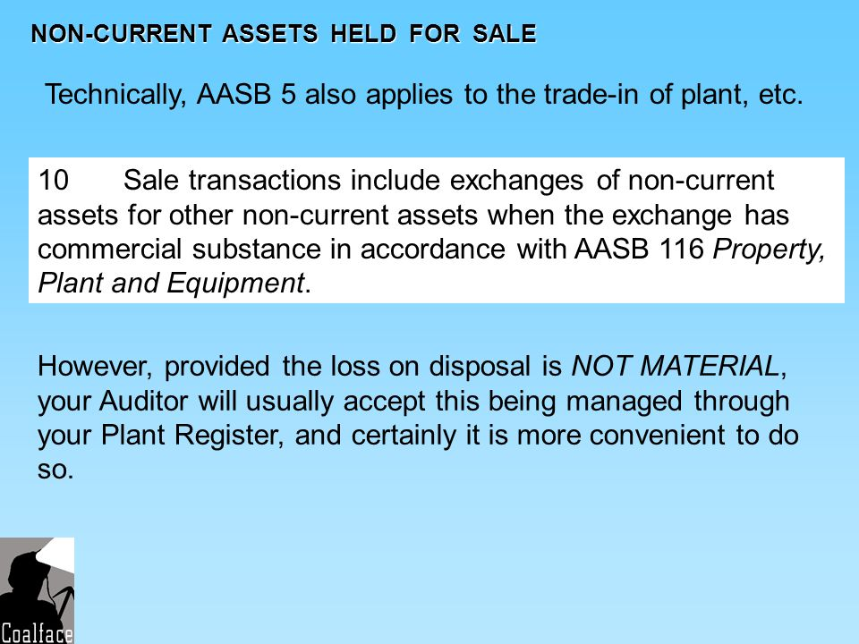 NON-CURRENT ASSETS HELD FOR SALE Technically, AASB 5 also applies to the trade-in of plant, etc. 10 Sale transactions include exchanges of non-current