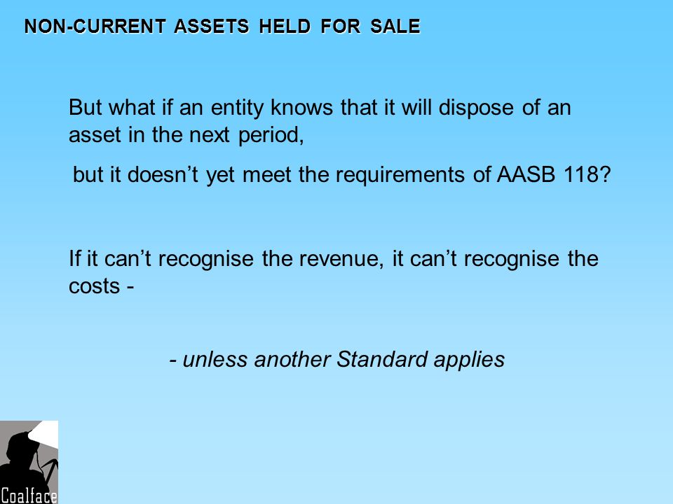 NON-CURRENT ASSETS HELD FOR SALE But what if an entity knows that it will dispose of an asset in the next period, but it doesnt yet meet the requireme