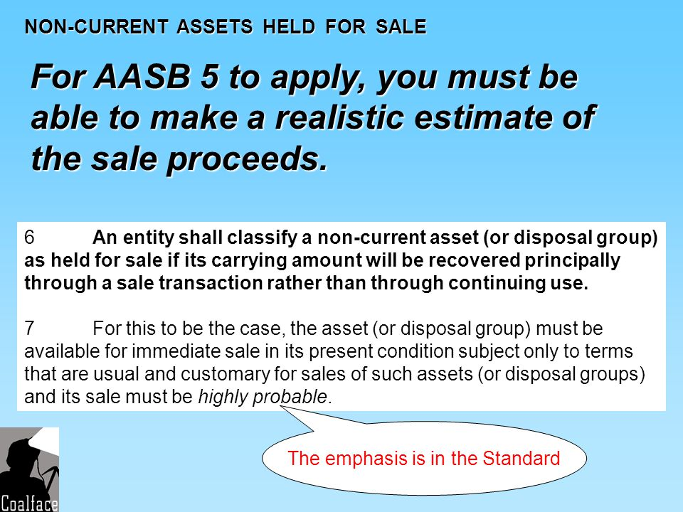 NON-CURRENT ASSETS HELD FOR SALE For AASB 5 to apply, you must be able to make a realistic estimate of the sale proceeds. 6 An entity shall classify a