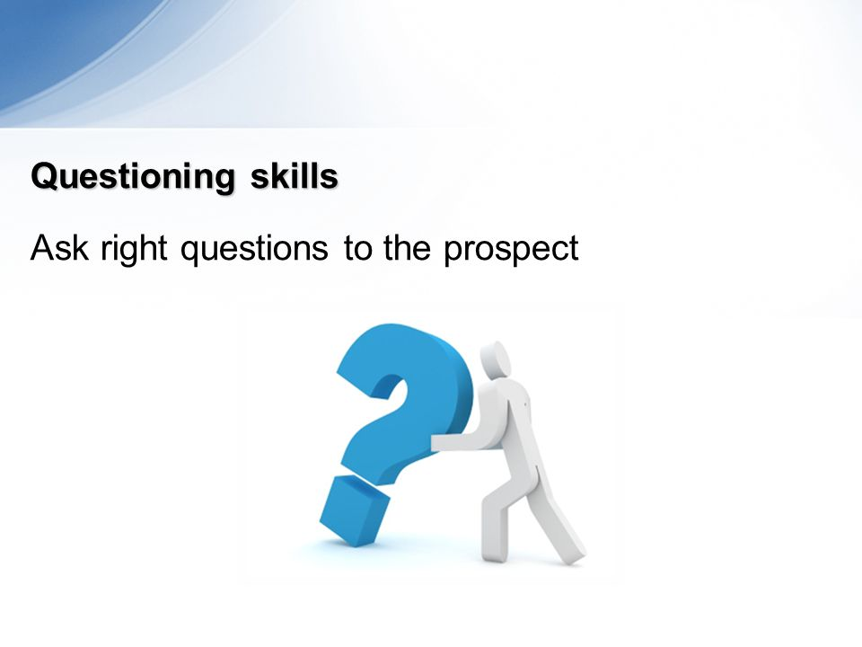 Questioning skills Ask right questions to the prospect