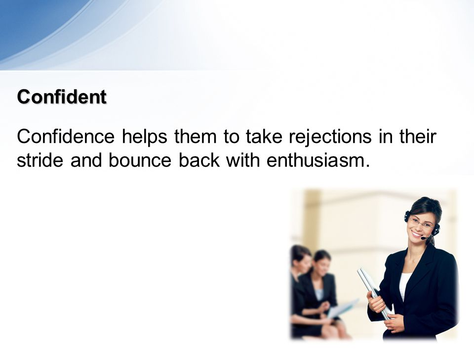 Confident Confidence helps them to take rejections in their stride and bounce back with enthusiasm.