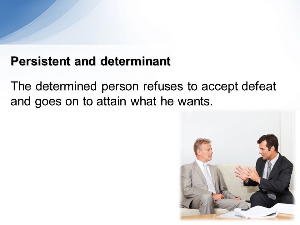Persistent and determinant The determined person refuses to accept defeat and goes on to attain what he wants.