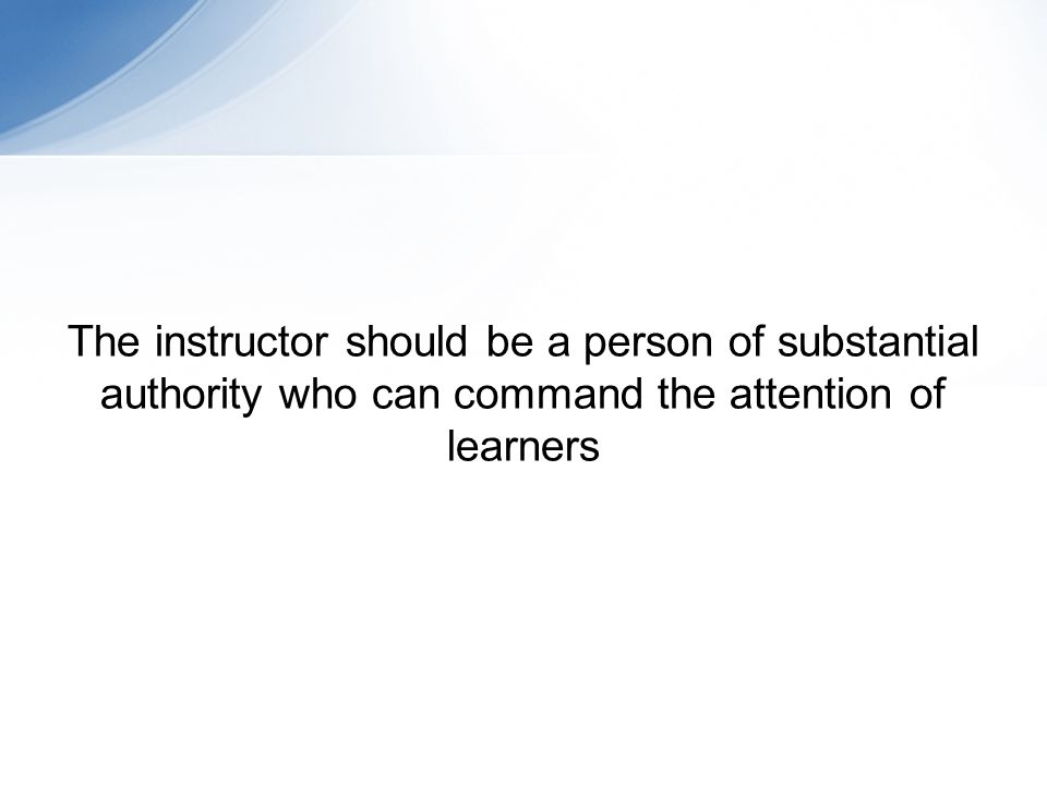 The instructor should be a person of substantial authority who can command the attention of learners