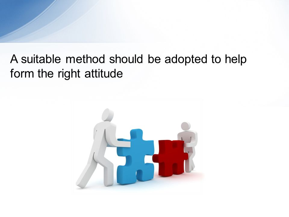 A suitable method should be adopted to help form the right attitude