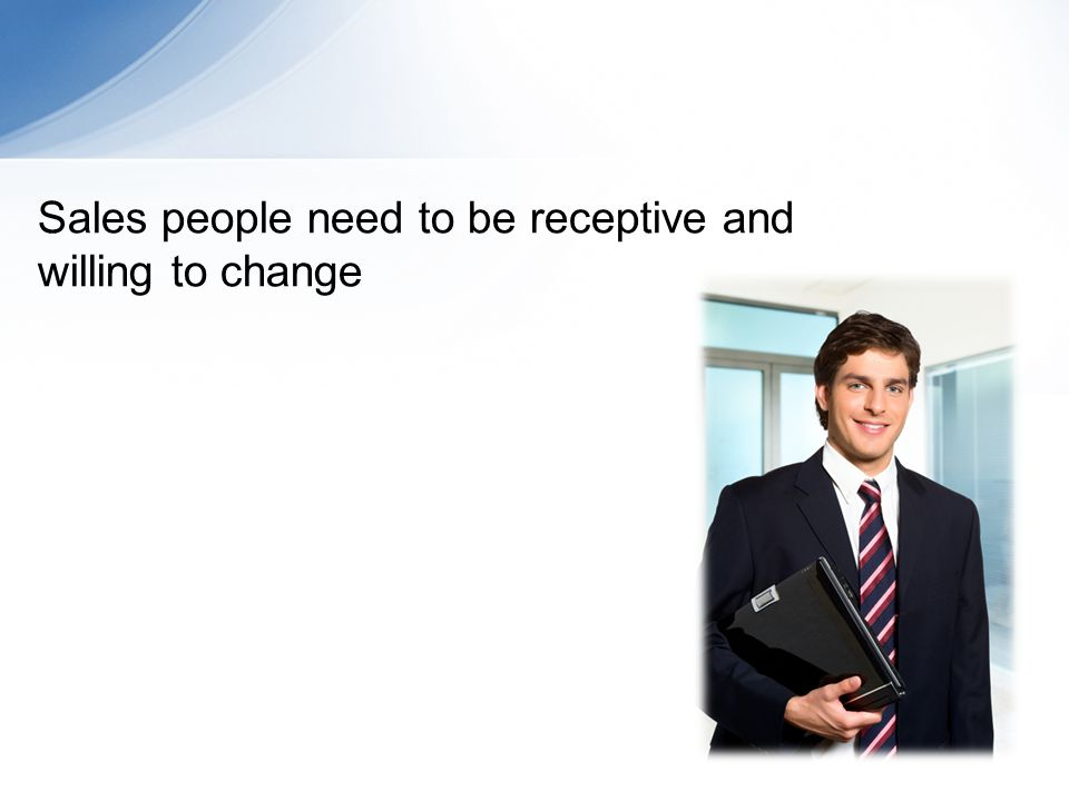 Sales people need to be receptive and willing to change