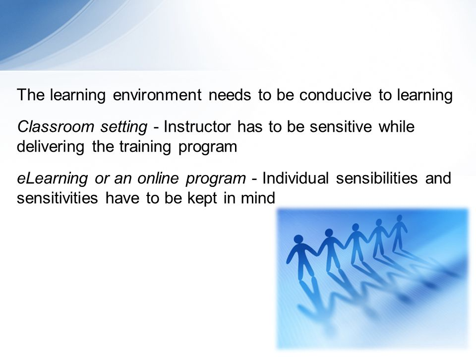 The learning environment needs to be conducive to learning Classroom setting - Instructor has to be sensitive while delivering the training program eLearning or an online program - Individual sensibilities and sensitivities have to be kept in mind