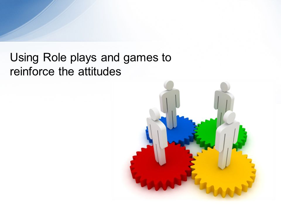 Using Role plays and games to reinforce the attitudes