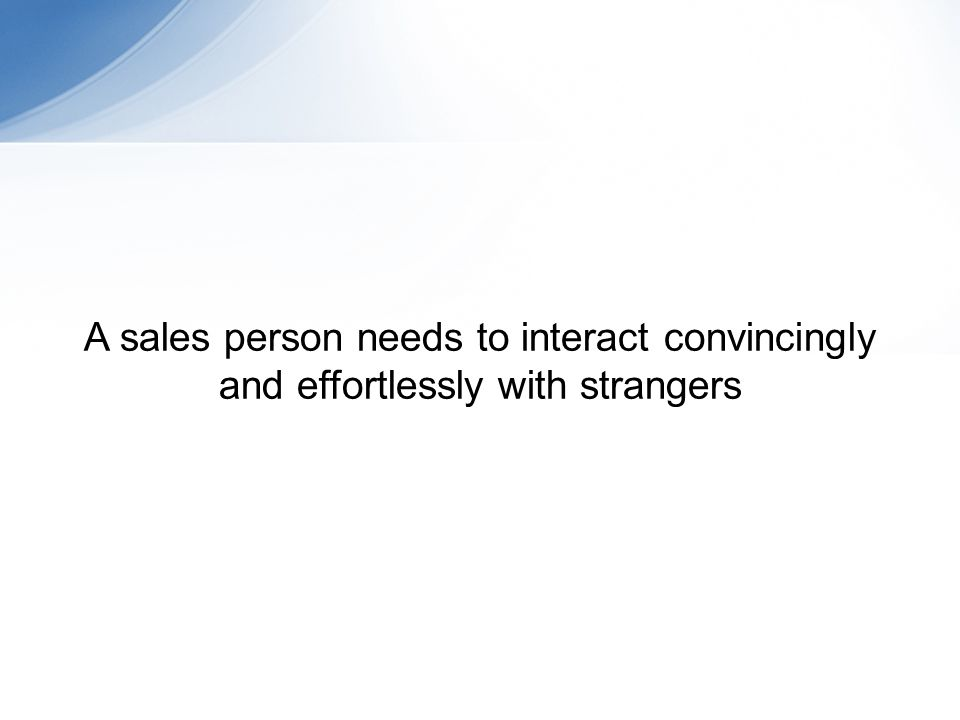 A sales person needs to interact convincingly and effortlessly with strangers