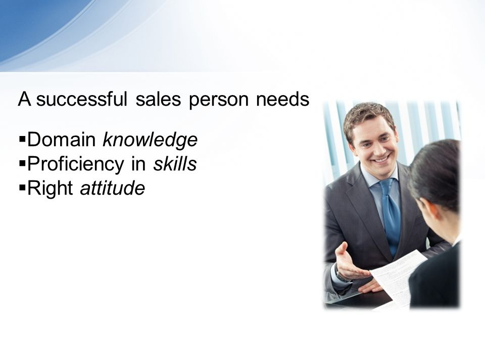 A successful sales person needs Domain knowledge Proficiency in skills Right attitude